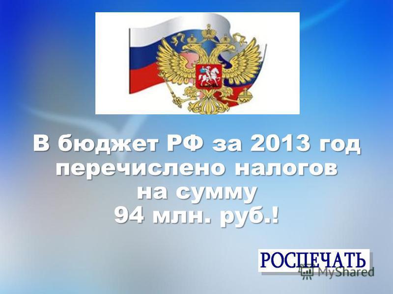 В бюджет РФ за 2013 год перечислено налогов на сумму 94 млн. руб.!