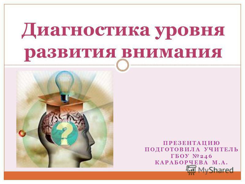 ПРЕЗЕНТАЦИЮ ПОДГОТОВИЛА УЧИТЕЛЬ ГБОУ 246 КАРАБОРЧЕВА М.А. Диагностика уровня развития внимания