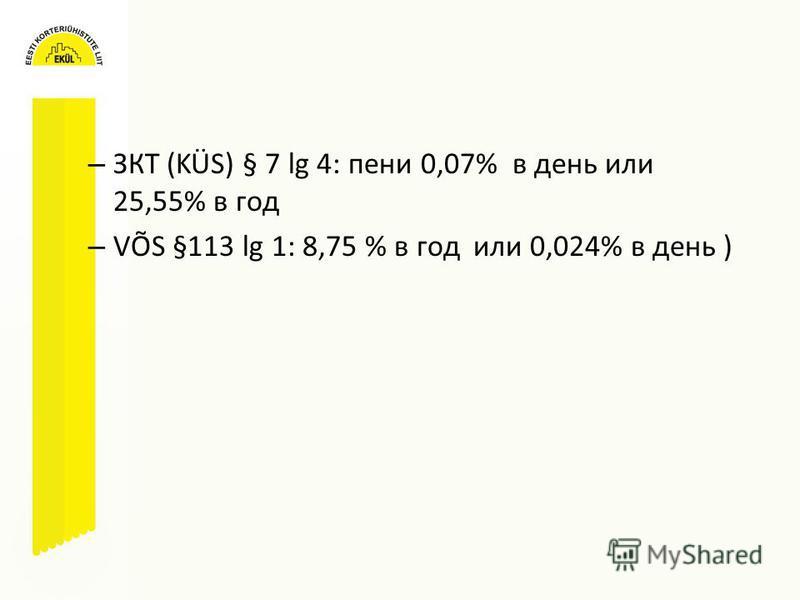 – ЗКТ (KÜS) § 7 lg 4: пени 0,07% в день или 25,55% в год – VÕS §113 lg 1: 8,75 % в год или 0,024% в день )