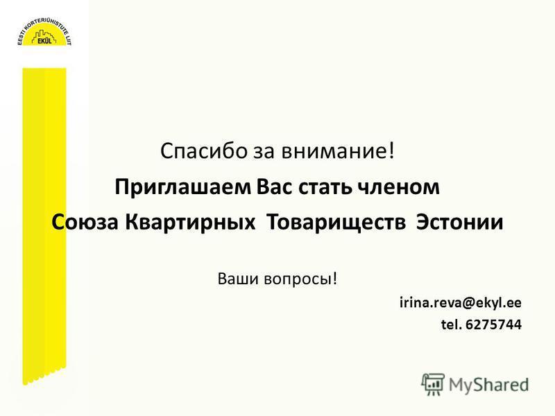 Cпасибо за внимание! Приглашаем Вас стать членом Союза Квартирных Товариществ Эстонии Ваши вопросы! irina.reva@ekyl.ee tel. 6275744