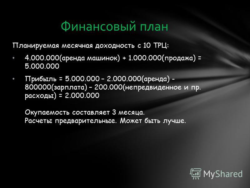Планируемая месячная доходность с 10 ТРЦ: 4.000.000(аренда машинок) + 1.000.000(продажа) = 5.000.000 Прибыль = 5.000.000 – 2.000.000(аренда) - 800000(зарплата) – 200.000(непредвиденное и пр. расходы) = 2.000.000 Окупаемость составляет 3 месяца. Расче