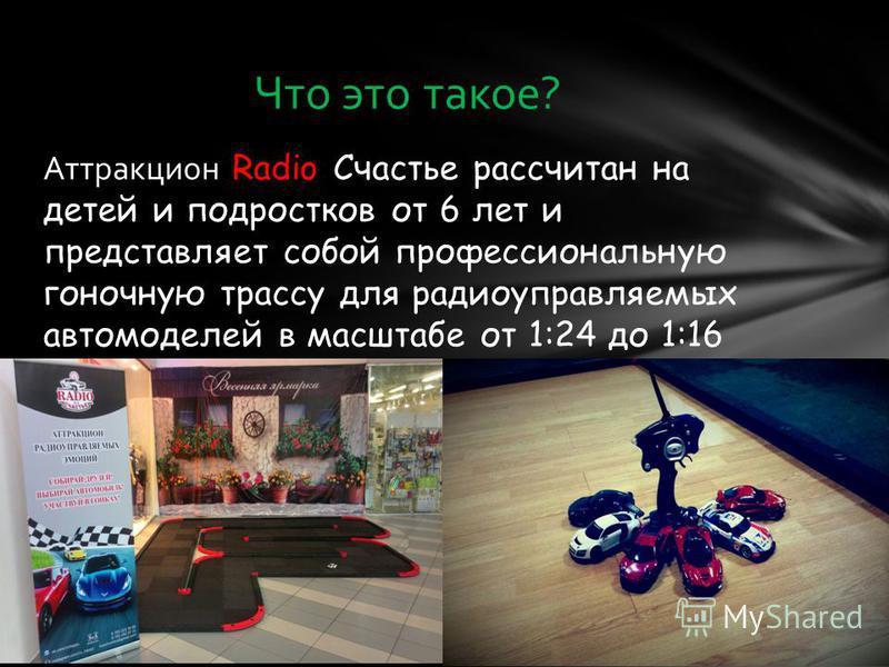 Аттракцион Radio Счастье рассчитан на детей и подростков от 6 лет и представляет собой профессиональную гоночную трассу для радиоуправляемых автомоделей в масштабе от 1:24 до 1:16 Что это такое?