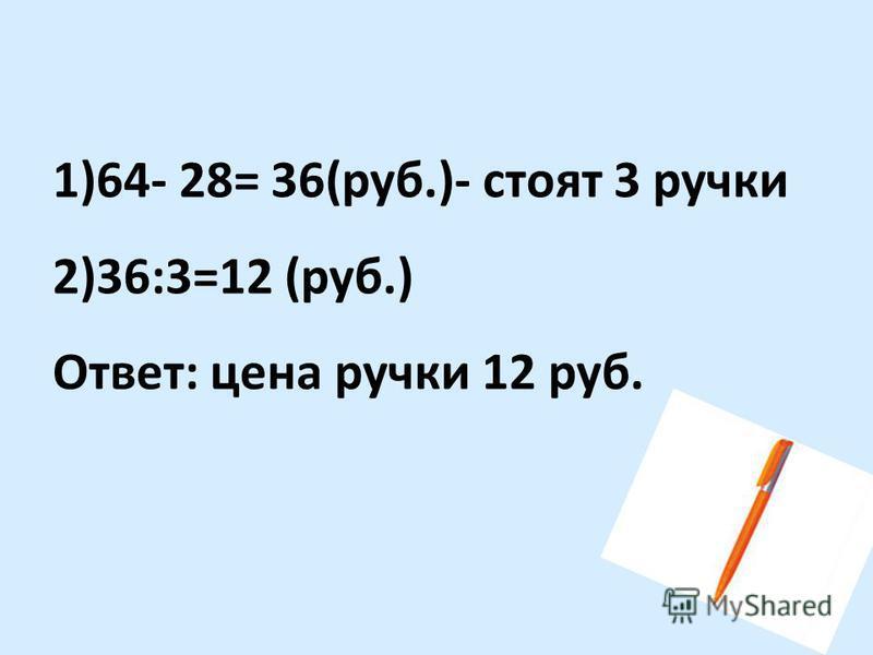 1)64- 28= 36(руб.)- стоят 3 ручки 2)36:3=12 (руб.) Ответ: цена ручки 12 руб.