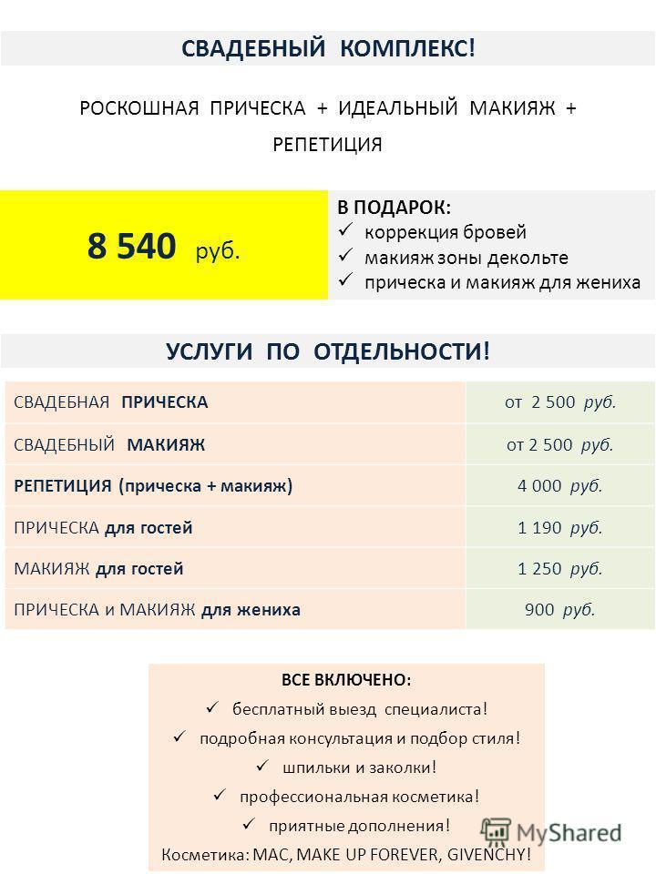 СВАДЕБНЫЙ КОМПЛЕКС! СВАДЕБНАЯ ПРИЧЕСКАот 2 500 руб. СВАДЕБНЫЙ МАКИЯЖот 2 500 руб. РЕПЕТИЦИЯ (прическа + макияж)4 000 руб. ПРИЧЕСКА для гостей 1 190 руб. МАКИЯЖ для гостей 1 250 руб. ПРИЧЕСКА и МАКИЯЖ для жениха 900 руб. УСЛУГИ ПО ОТДЕЛЬНОСТИ! РОСКОШН