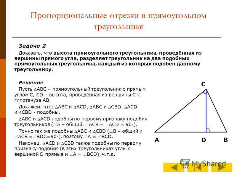 Пропорциональные отрезки в прямоугольном треугольнике Задача 2 Доказать, что высота прямоугольного треугольника, проведённая из вершины прямого угла, разделяет треугольник на два подобных прямоугольных треугольника, каждый из которых подобен данному