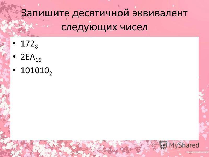 Запишите десятичной эквивалент следующих чисел 172 8 2ЕА 16 101010 2