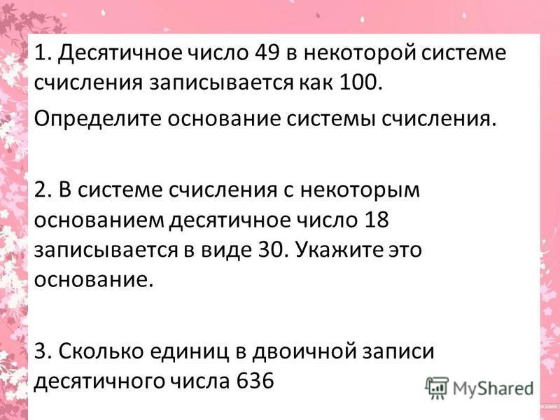 1. Десятичное число 49 в некоторой системе счисления записывается как 100. Определите основание системы счисления. 2. В системе счисления с некоторым основанием десятичное число 18 записывается в виде 30. Укажите это основание. 3. Сколько единиц в дв