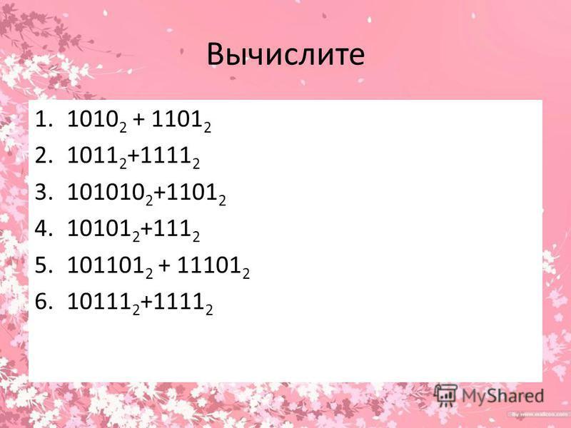 Вычислите 1.1010 2 + 1101 2 2.1011 2 +1111 2 3.101010 2 +1101 2 4.10101 2 +111 2 5.101101 2 + 11101 2 6.10111 2 +1111 2