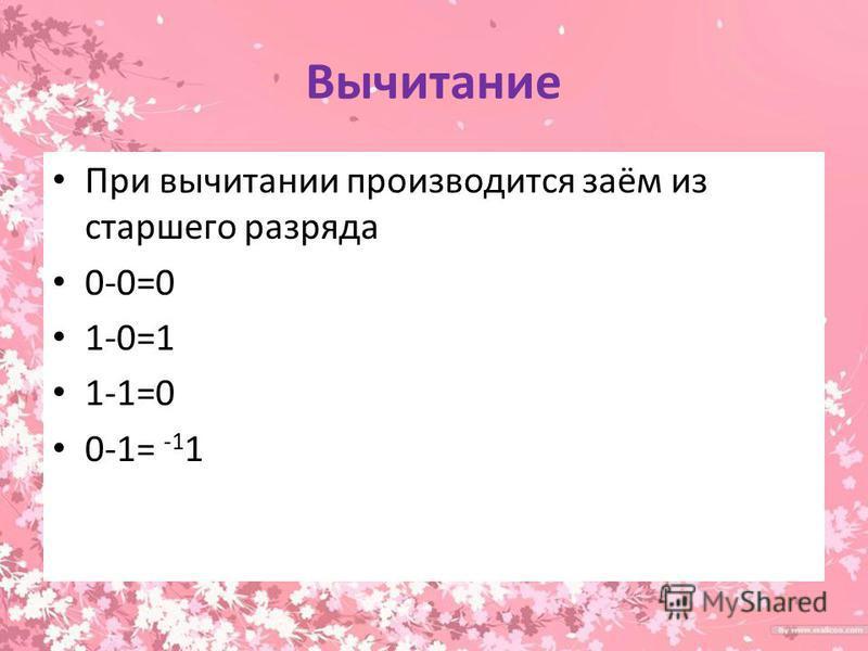 Вычитание При вычитании производится заём из старшего разряда 0-0=0 1-0=1 1-1=0 0-1= -1 1