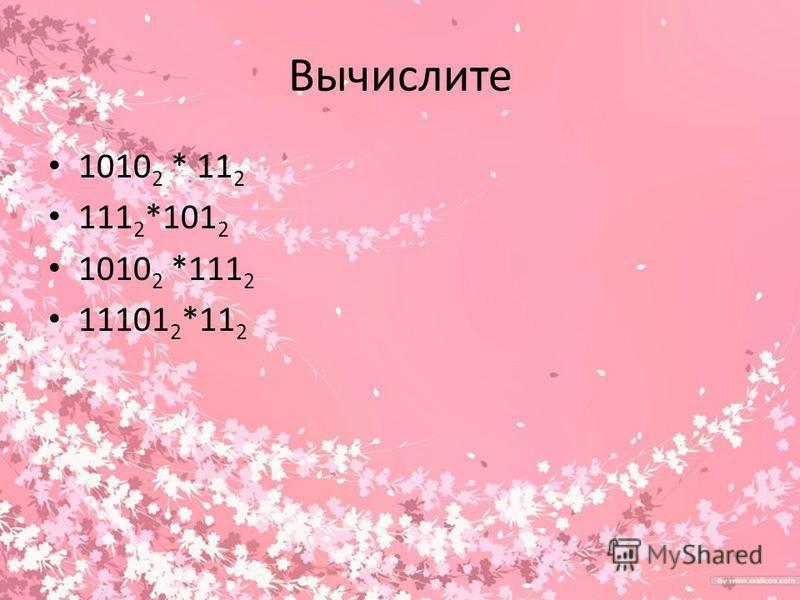 Вычислите 1010 2 * 11 2 111 2 *101 2 1010 2 *111 2 11101 2 *11 2