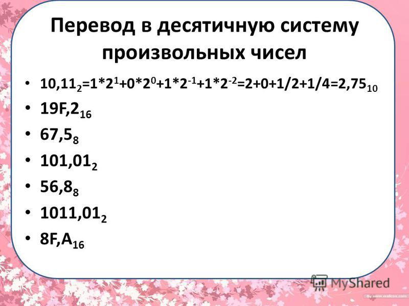 Перевод в десятичную систему произвольных чисел 10,11 2 =1*2 1 +0*2 0 +1*2 -1 +1*2 -2 =2+0+1/2+1/4=2,75 10 19F,2 16 67,5 8 101,01 2 56,8 8 1011,01 2 8F,A 16