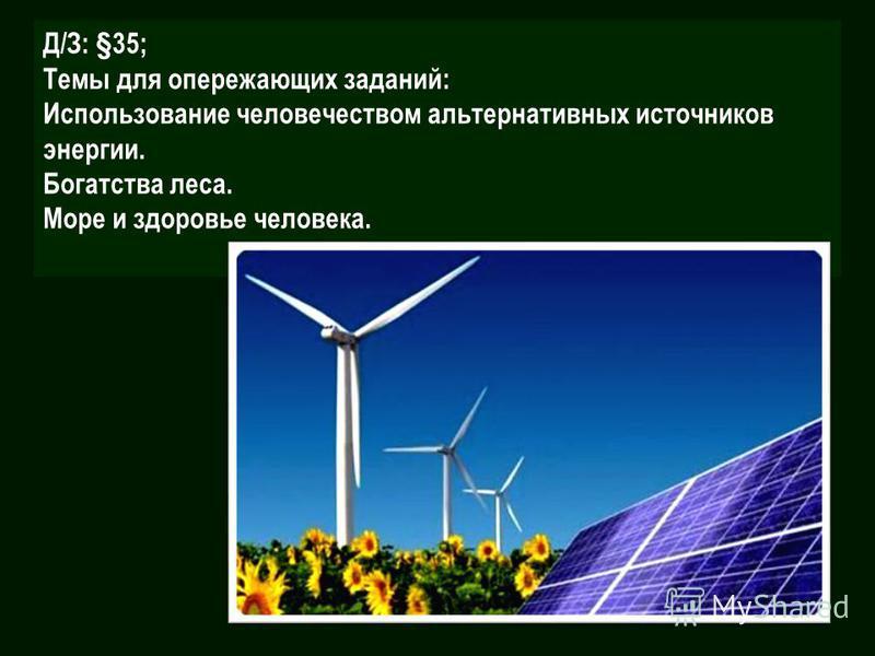 Д/З: §35; Темы для опережающих заданий: Использование человечеством альтернативных источников энергии. Богатства леса. Море и здоровье человека.