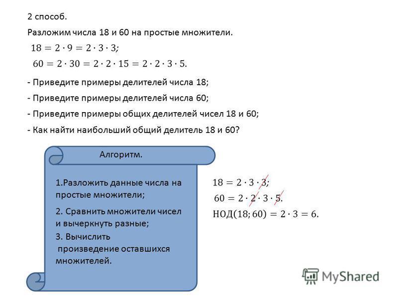 2 способ. Разложим числа 18 и 60 на простые множители. - Приведите примеры делителей числа 18; - Приведите примеры делителей числа 60; - Приведите примеры общих делителей чисел 18 и 60; - Как найти наибольший общий делитель 18 и 60? Алгоритм. 1. Разл
