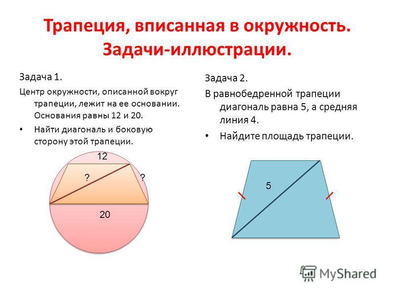 Трапеция, вписанная в окружность. Задачи-иллюстрации. Задача 1. Центр окружности, описанной вокруг трапеции, лежит на ее основании. Основания равны 12 и 20. Найти диагональ и боковую сторону этой трапеции. Задача 2. В равнобедренной трапеции диагонал