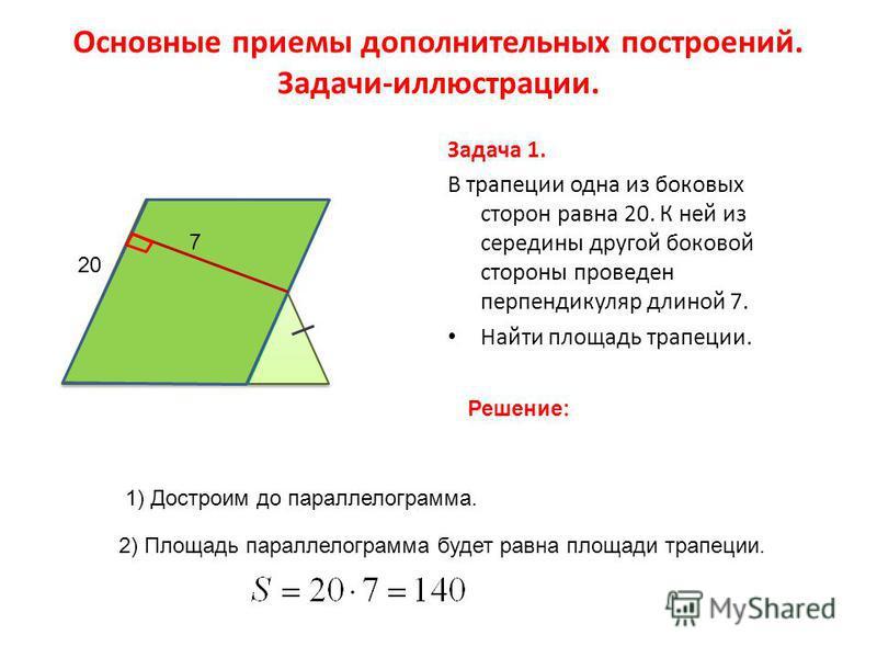 Основные приемы дополнительных построений. Задачи-иллюстрации. Задача 1. В трапеции одна из боковых сторон равна 20. К ней из середины другой боковой стороны проведен перпендикуляр длиной 7. Найти площадь трапеции. 20 Решение: 7 1) Достроим до паралл