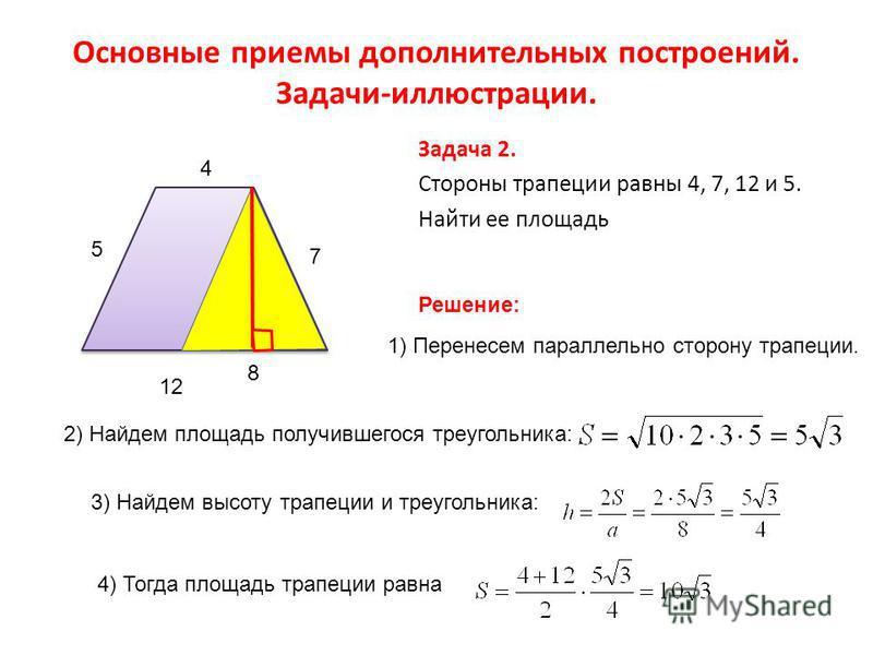 Основные приемы дополнительных построений. Задачи-иллюстрации. Задача 2. Стороны трапеции равны 4, 7, 12 и 5. Найти ее площадь 4 7 12 5 Решение: 1) Перенесем параллельно сторону трапеции. 2) Найдем площадь получившегося треугольника: 8 3) Найдем высо