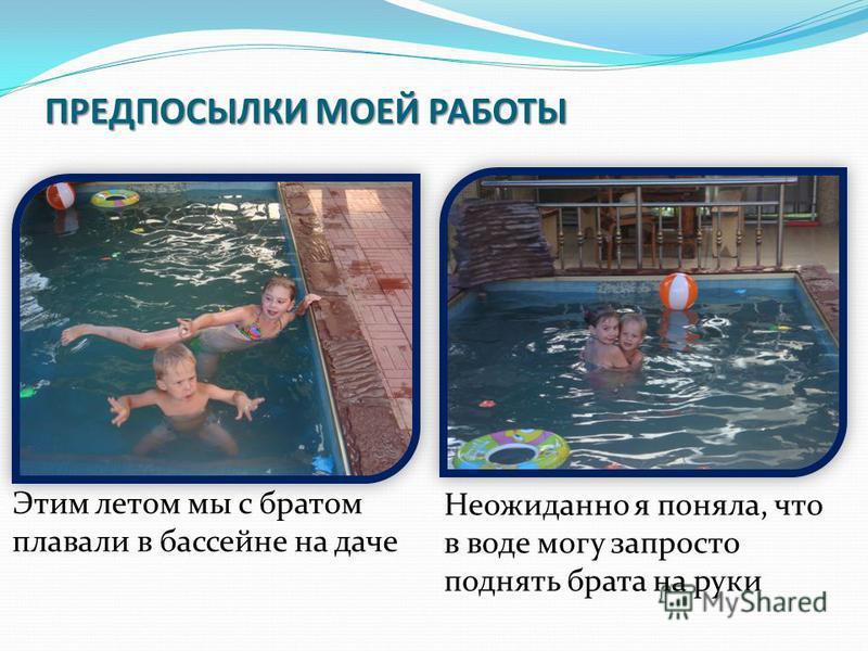 ПРЕДПОСЫЛКИ МОЕЙ РАБОТЫ Этим летом мы с братом плавали в бассейне на даче Неожиданно я поняла, что в воде могу запросто поднять брата на руки