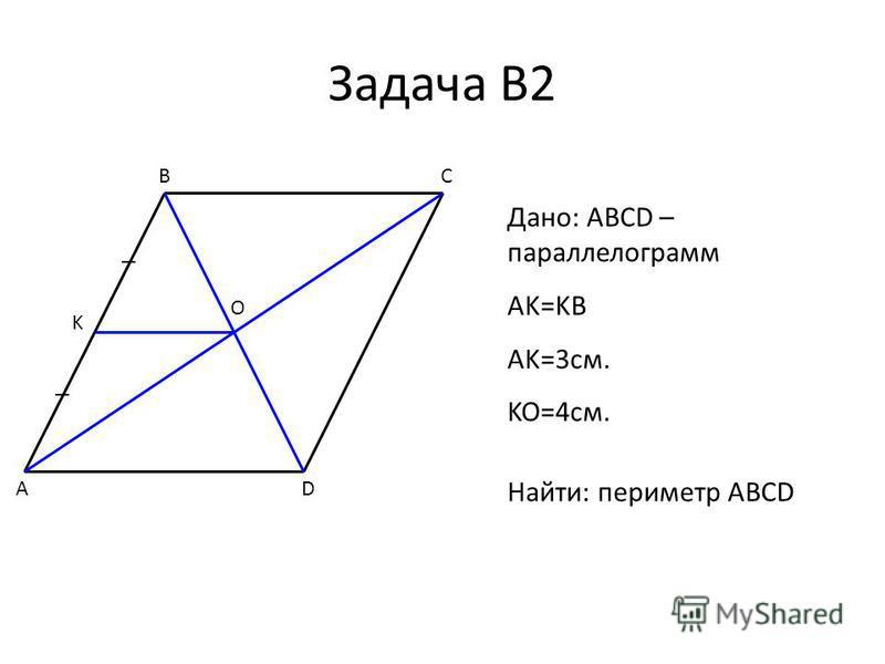 Задача В2 A BC D O K Дано: ABCD – параллелограмм AK=KB AK=3 см. KO=4 см. Найти: периметр ABCD