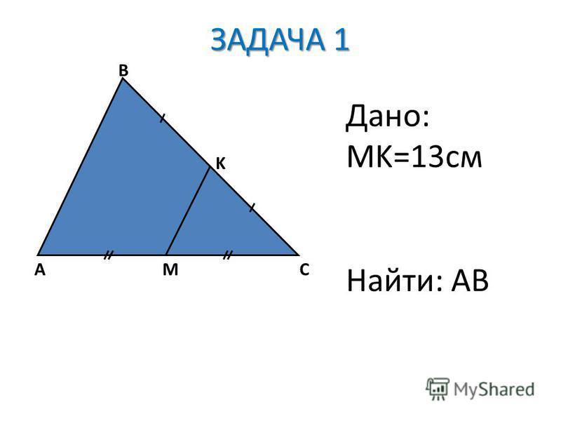 ЗАДАЧА 1 AC B M K Дано: MK=13 см Найти: AB