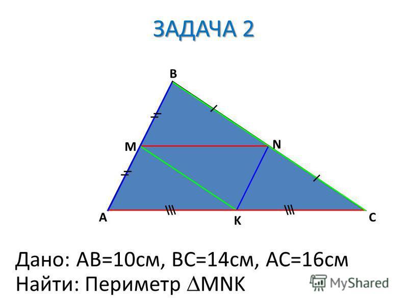 A B C M N K Дано: AB=10cм, ВС=14 см, АС=16 см Найти: Периметр MNK ЗАДАЧА 2