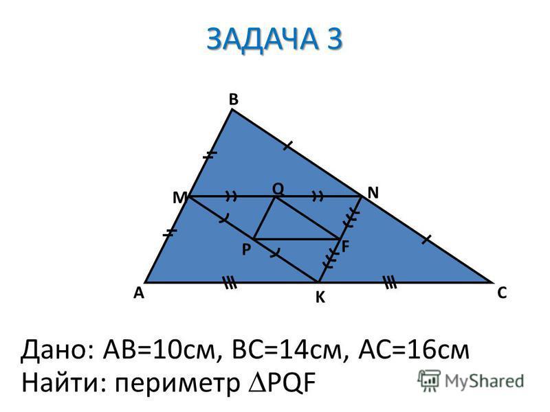 A B C M N K P Q F Дано: AB=10cм, ВС=14 см, АС=16 см Найти: периметр PQF ЗАДАЧА 3