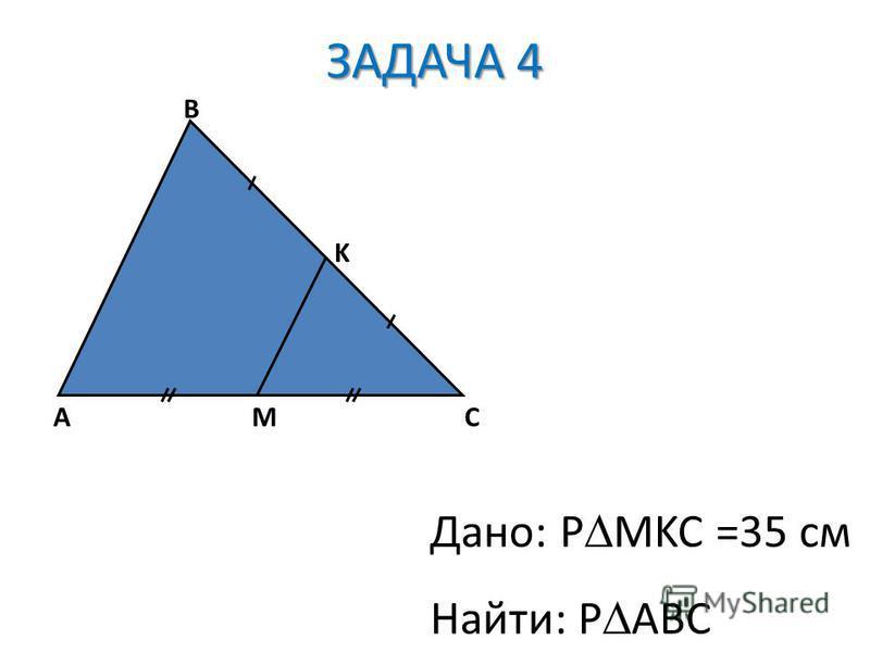 AC B M K Дано: P MKC =35 см Найти: P ABC ЗАДАЧА 4