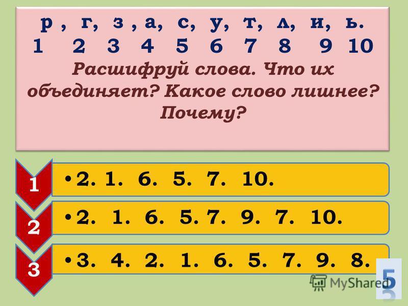 р, г, з, а, с, у, т, л, и, ь. 1 2 3 4 5 6 7 8 9 10 Расшифруй слова. Что их объединяет? Какое слово лишнее? Почему? р, г, з, а, с, у, т, л, и, ь. 1 2 3 4 5 6 7 8 9 10 Расшифруй слова. Что их объединяет? Какое слово лишнее? Почему? 1 2. 1. 6. 5. 7. 9.