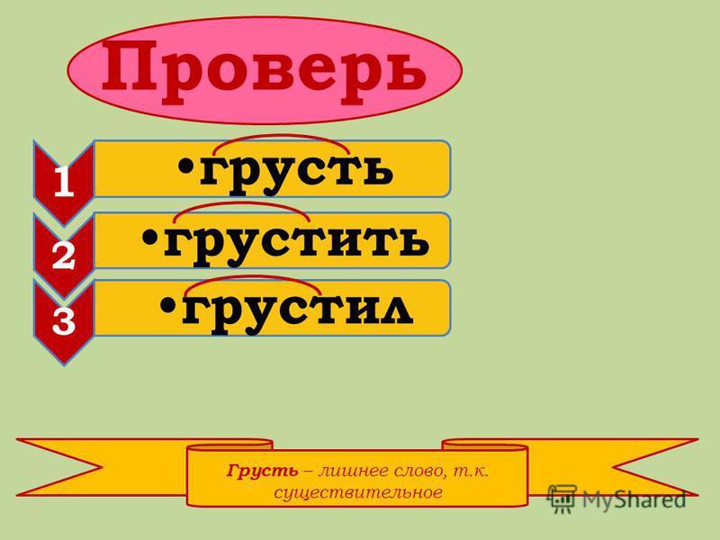 Проверь 1 грузть 2 грузтить 3 грузтил Грусть – лишнее слово, т.к. существительное