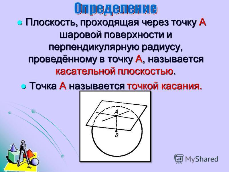 Плоскость, проходящая через точку А шаровой поверхности и перпендикулярную радиусу, проведённому в точку А, называется касательной плоскостью. Плоскость, проходящая через точку А шаровой поверхности и перпендикулярную радиусу, проведённому в точку А,