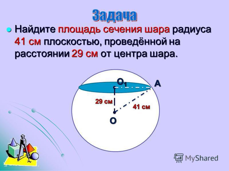 Найдите площадь сечения шара радиуса 41 см плоскостью, проведённой на расстоянии 29 см от центра шара. Найдите площадь сечения шара радиуса 41 см плоскостью, проведённой на расстоянии 29 см от центра шара.