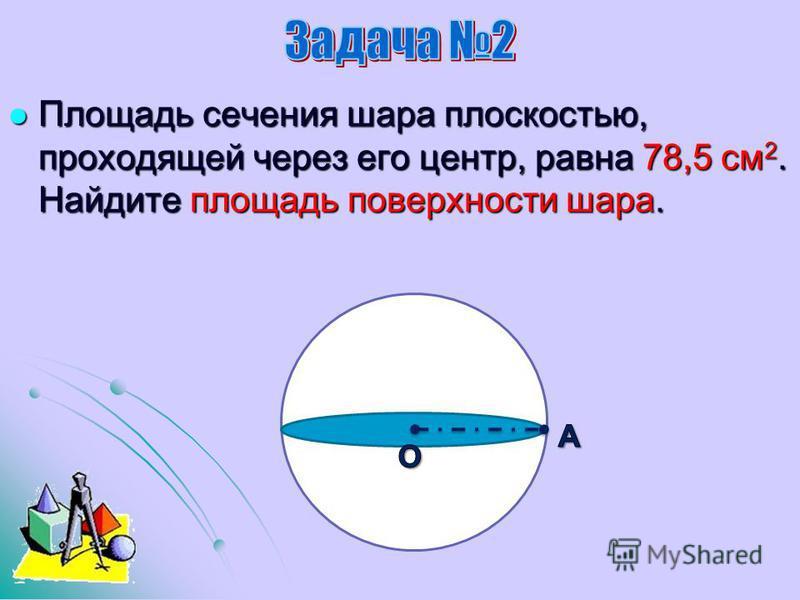 Площадь сечения шара плоскостью, проходящей через его центр, равна 78,5 см 2. Найдите площадь поверхности шара. Площадь сечения шара плоскостью, проходящей через его центр, равна 78,5 см 2. Найдите площадь поверхности шара.