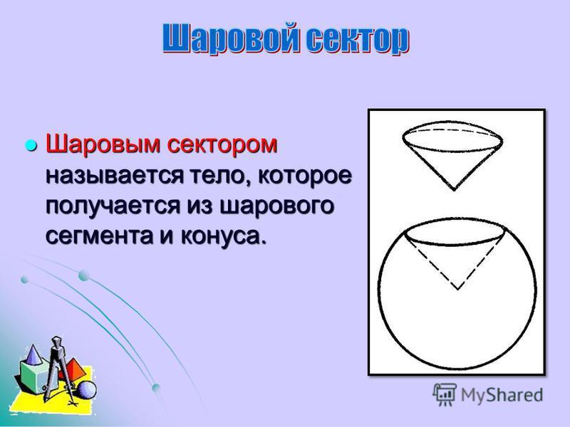 Шаровым сектором называется тело, которое получается из шарового сегмента и конуса. Шаровым сектором называется тело, которое получается из шарового сегмента и конуса.