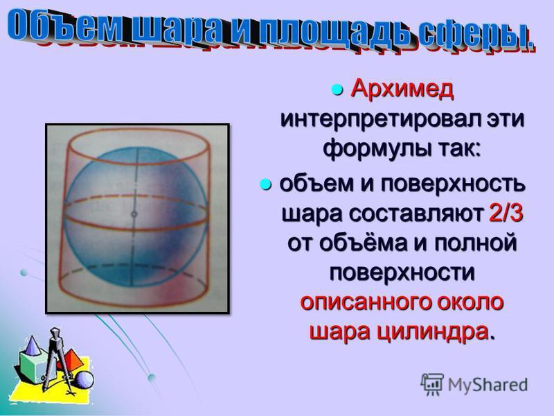 Архимед интерпретировал эти формулы так: Архимед интерпретировал эти формулы так: объем и поверхность шара составляют 2/3 от объёма и полной поверхности описанного около шара цилиндра. объем и поверхность шара составляют 2/3 от объёма и полной поверх