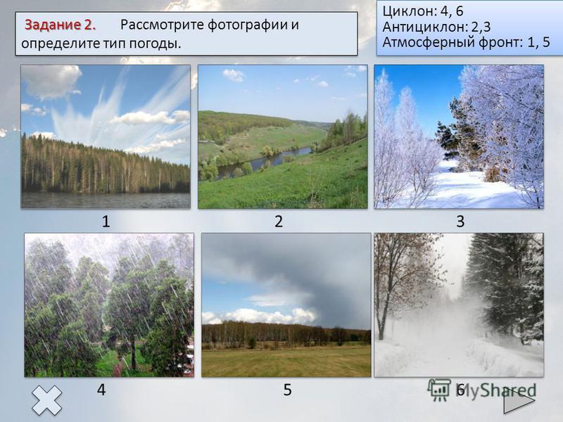 123 4 5 6 Задание 2. Задание 2. Рассмотрите фотографии и определите тип погоды. Ответ Циклон: 4, 6 Антициклон: 2,3 Атмосферный фронт: 1, 5 Циклон: 4, 6 Антициклон: 2,3 Атмосферный фронт: 1, 5