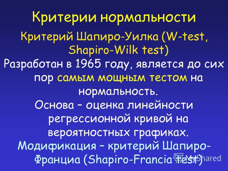 Критерии нормальности Критерий Шапиро-Уилка (W-test, Shapiro-Wilk test) Разработан в 1965 году, является до сих пор самым мощным тестом на нормальность. Основа – оценка линейности регрессионной кривой на вероятностных графиках. Модификация – критерий