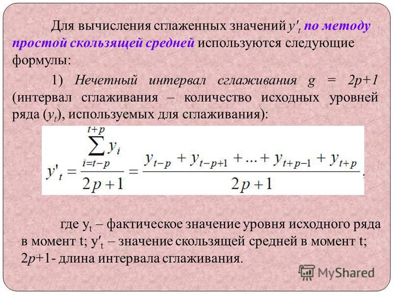 Для вычисления сглаженных значений y t по методу простой скользящей средней используются следующие формулы: 1) Нечетный интервал сглаживания g = 2p+1 (интервал сглаживания – количество исходных уровней ряда (y t ), используемых для сглаживания): где