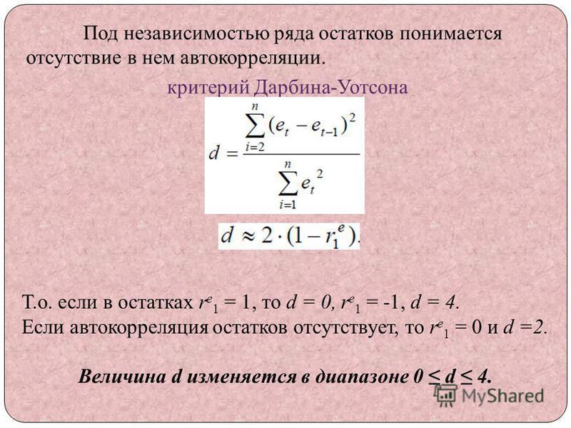 Под независимостью ряда остатков понимается отсутствие в нем автокорреляции. критерий Дарбина-Уотсона Т.о. если в остатках r e 1 = 1, то d = 0, r e 1 = -1, d = 4. Если автокорреляция остатков отсутствует, то r e 1 = 0 и d =2. Величина d изменяется в