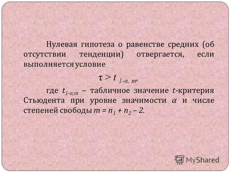 Нулевая гипотеза о равенстве средних ( об отсутствии тенденции ) отвергается, если выполняется условие τ > t 1-α, m, где t 1- α,m – табличное значение t- критерия Стьюдента при уровне значимости α и числе степеней свободы m = n 1 + n 2 – 2.