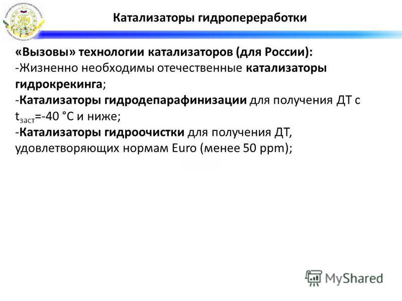 «Вызовы» технологии катализаторов (для России): -Жизненно необходимы отечественные катализаторы гидрокрекинга; -Катализаторы гидродепарафинизации для получения ДТ с t заст =-40 °C и ниже; -Катализаторы гидроочистки для получения ДТ, удовлетворяющих н