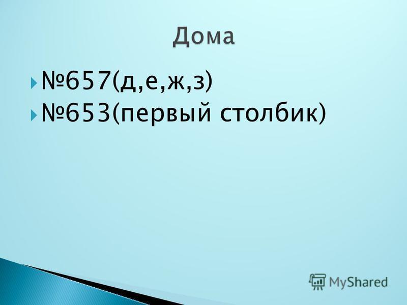 657(д,е,ж,з) 653(первый столбик)