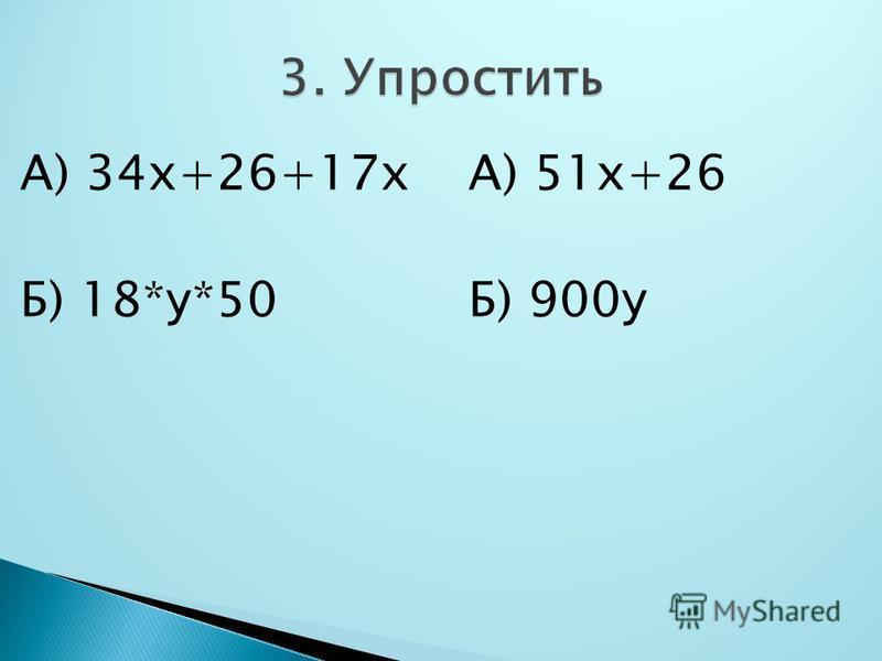 А) 34 х+26+17 х Б) 18*у*50 А) 51 х+26 Б) 900 у