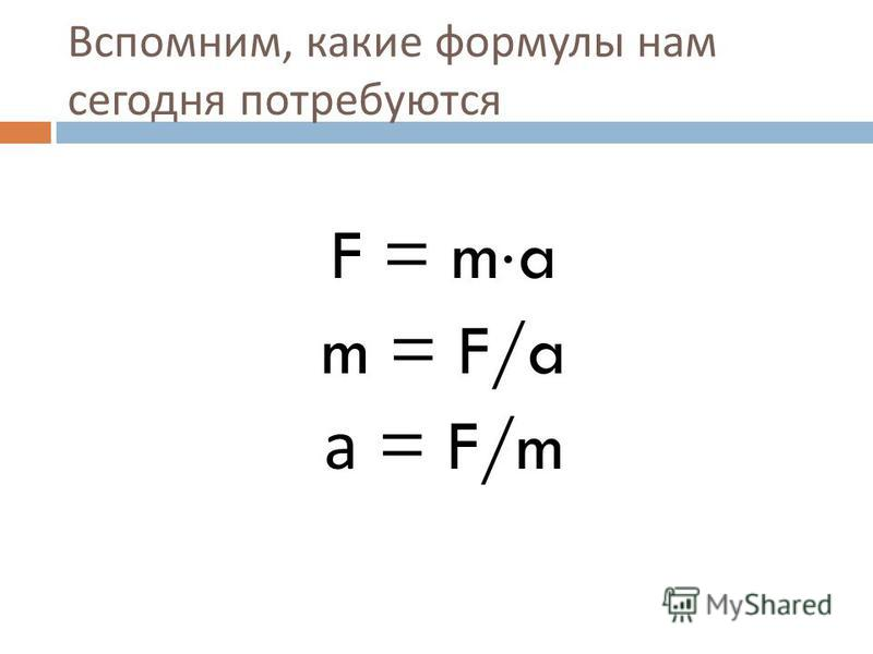 Вспомним, какие формулы нам сегодня потребуются F = m a m = F/a а = F/m