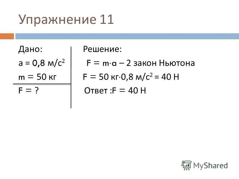 Дано : Решение : а = 0,8 м / с 2 F = m a – 2 закон Ньютона m = 50 кг F = 50 кг 0,8 м / с 2 = 40 Н F = ? Ответ :F = 40 Н Упражнение 11