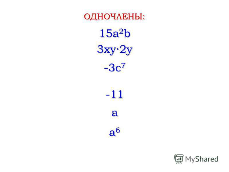 15a 2 b 3xy2y -3c 7 ОДНОЧЛЕНЫ: -11 a a6a6a6a6