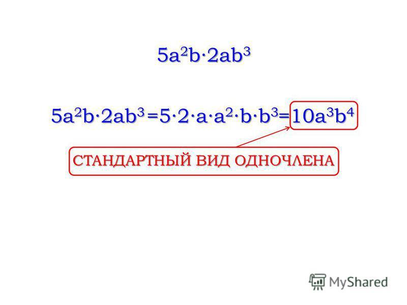 5a 2 b2ab 3 =52aa 2 bb 3 =10a 3 b 4 СТАНДАРТНЫЙ ВИД ОДНОЧЛЕНА
