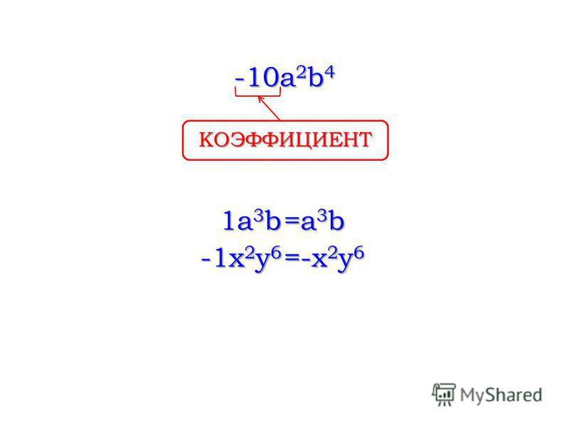 -10a 2 b 4 КОЭФФИЦИЕНТ 1a3b1a3b1a3b1a3b =a 3 b -1x 2 y 6 =-x2y6=-x2y6=-x2y6=-x2y6