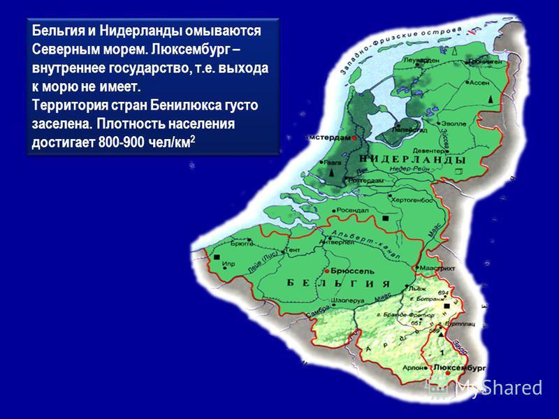 Бельгия и Нидерланды омываются Северным морем. Люксембург – внутреннее государство, т.е. выхода к морю не имеет. Территория стран Бенилюкса густо заселена. Плотность населения достигает 800-900 чел/км 2 Бельгия и Нидерланды омываются Северным морем.