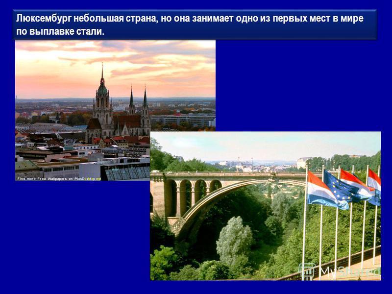Люксембург небольшая страна, но она занимает одно из первых мест в мире по выплавке стали.