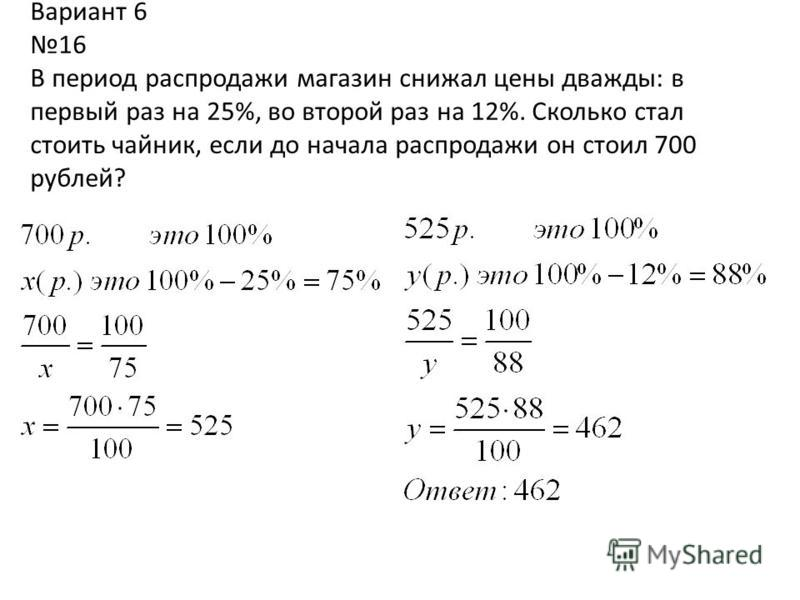 Вариант 6 16 В период распродажи магазин снижал цены дважды: в первый раз на 25%, во второй раз на 12%. Сколько стал стоить чайник, если до начала распродажи он стоил 700 рублей?