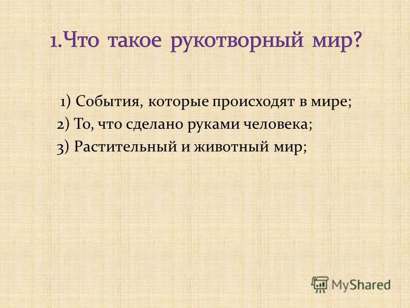 1) События, которые происходят в мире; 2) То, что сделано руками человека; 3) Растительный и животный мир;